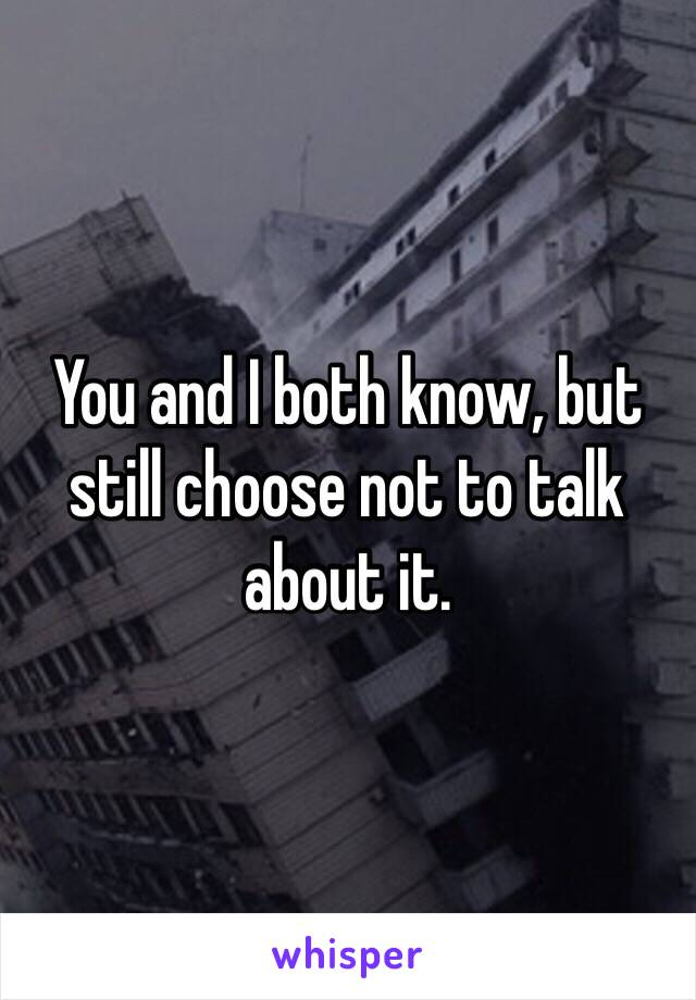 You and I both know, but still choose not to talk about it.