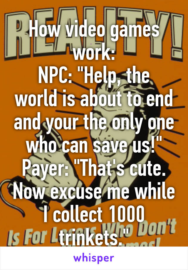 """How video games work: NPC: """"Help, the world is about to end and your the only one who can save us!"""" Payer: """"That's cute. Now excuse me while I collect 1000 trinkets."""""""