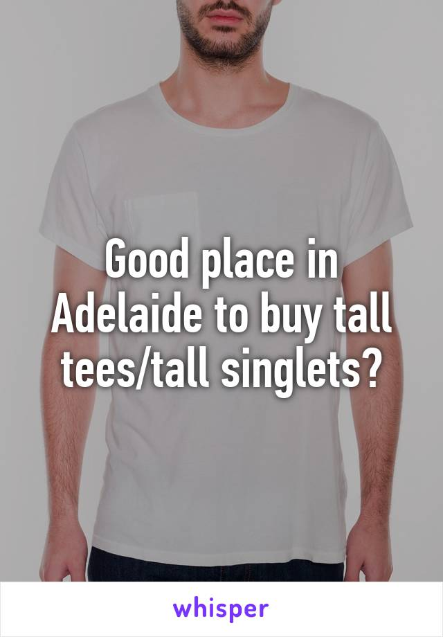 Good place in Adelaide to buy tall tees/tall singlets?