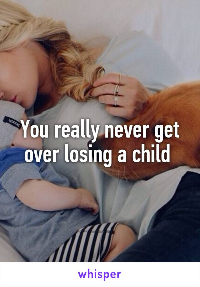 You really never get over losing a child