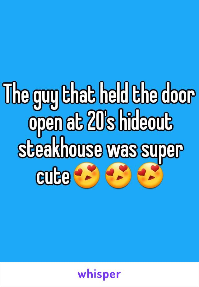 The guy that held the door open at 20's hideout steakhouse was super cute😍😍😍