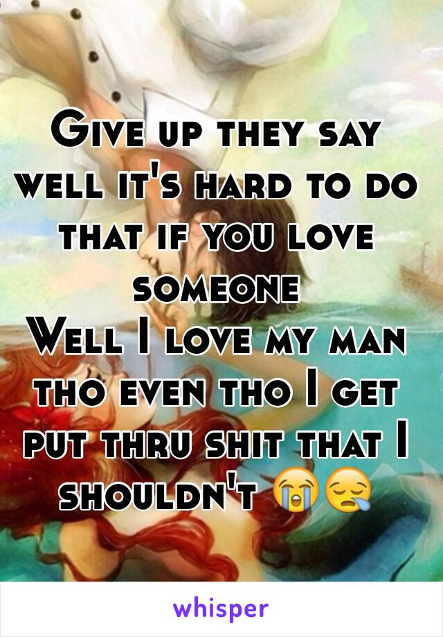 Give up they say well it's hard to do that if you love someone  Well I love my man tho even tho I get put thru shit that I shouldn't 😭😪