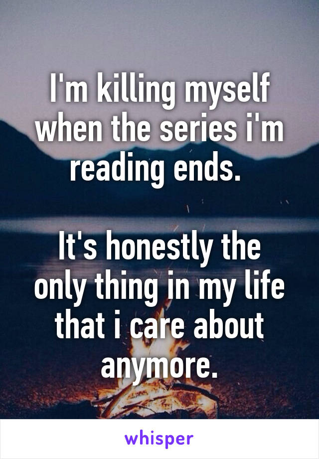 I'm killing myself when the series i'm reading ends.   It's honestly the only thing in my life that i care about anymore.