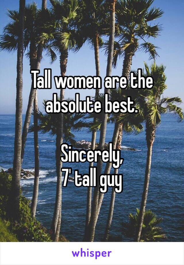 Tall women are the absolute best.  Sincerely, 7' tall guy