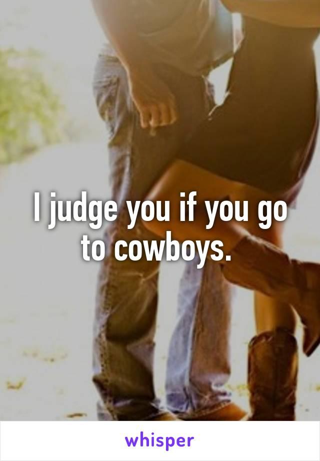 I judge you if you go to cowboys.