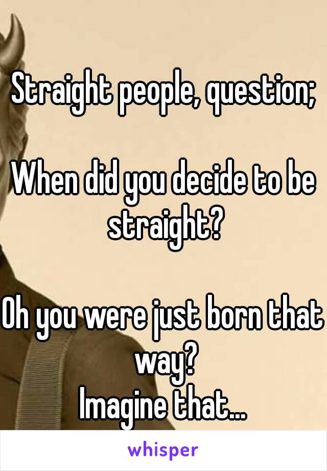 Straight people, question;  When did you decide to be straight?  Oh you were just born that way? Imagine that...