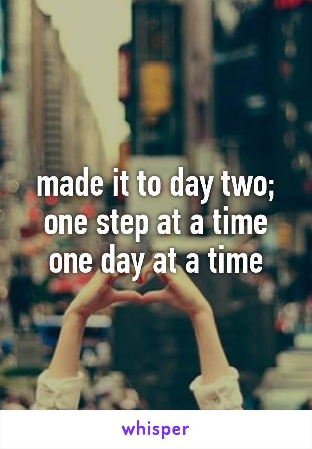 made it to day two; one step at a time one day at a time