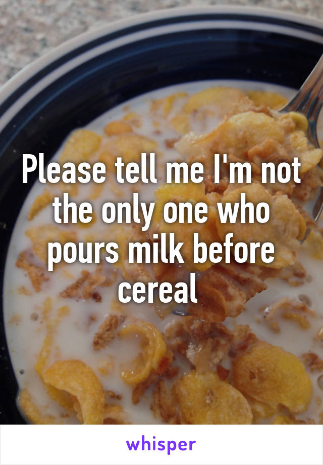 Please tell me I'm not the only one who pours milk before cereal