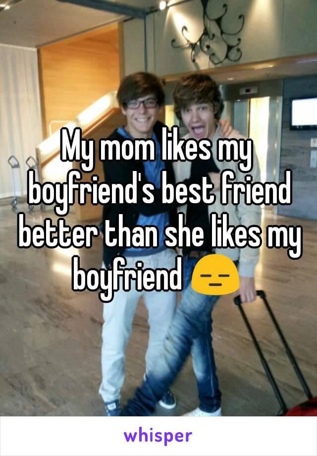 My mom likes my boyfriend's best friend better than she likes my boyfriend 😑