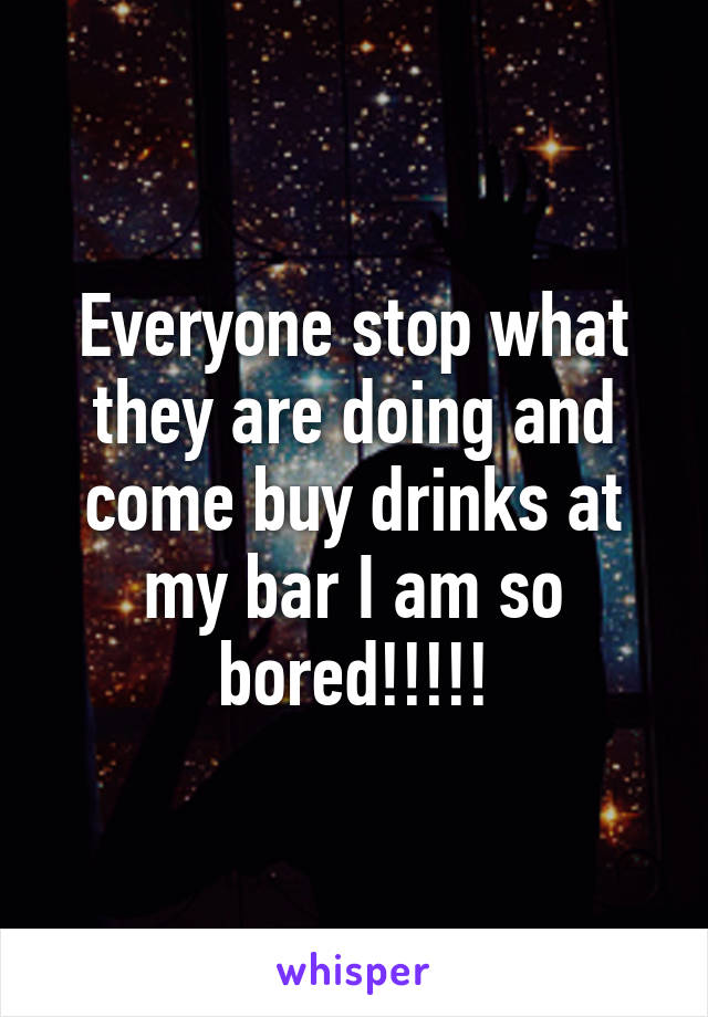 Everyone stop what they are doing and come buy drinks at my bar I am so bored!!!!!