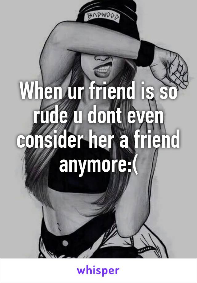 When ur friend is so rude u dont even consider her a friend anymore:(
