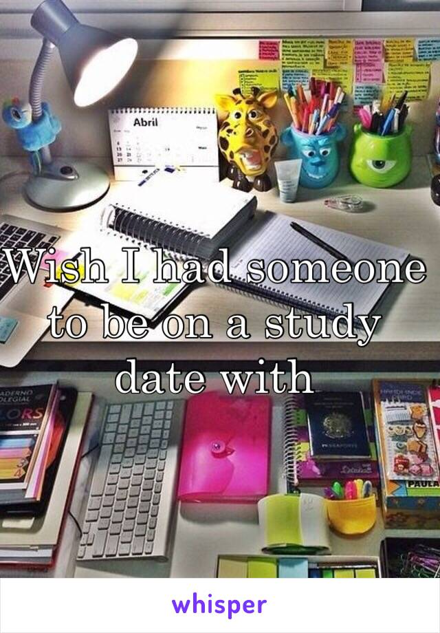 Wish I had someone to be on a study date with