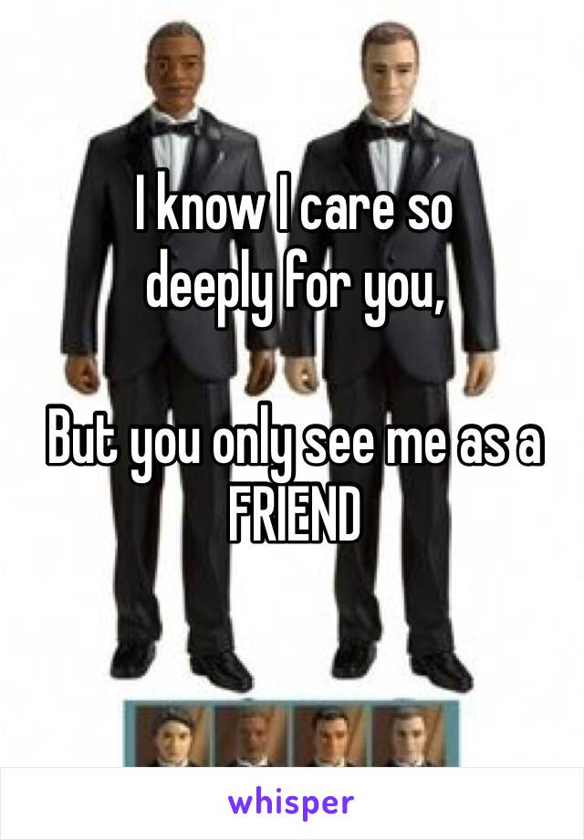 I know I care so  deeply for you,  But you only see me as a FRIEND
