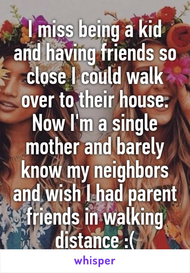 I miss being a kid and having friends so close I could walk over to their house. Now I'm a single mother and barely know my neighbors and wish I had parent friends in walking distance :(