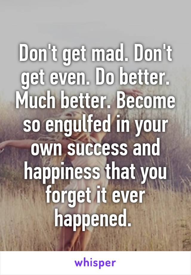 Don't get mad. Don't get even. Do better. Much better. Become so engulfed in your own success and happiness that you forget it ever happened.