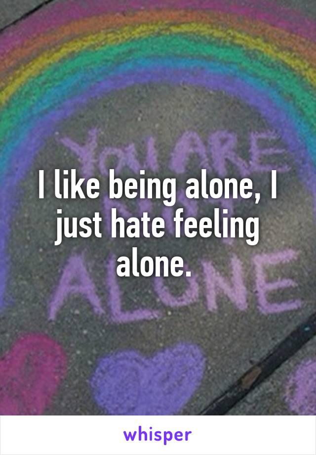I like being alone, I just hate feeling alone.