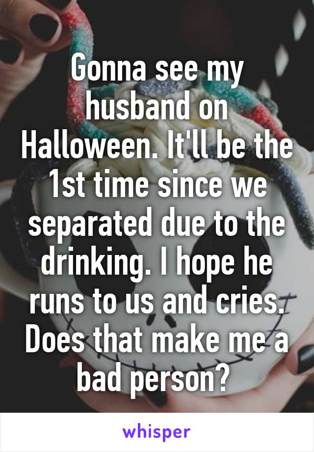 Gonna see my husband on Halloween. It'll be the 1st time since we separated due to the drinking. I hope he runs to us and cries. Does that make me a bad person?