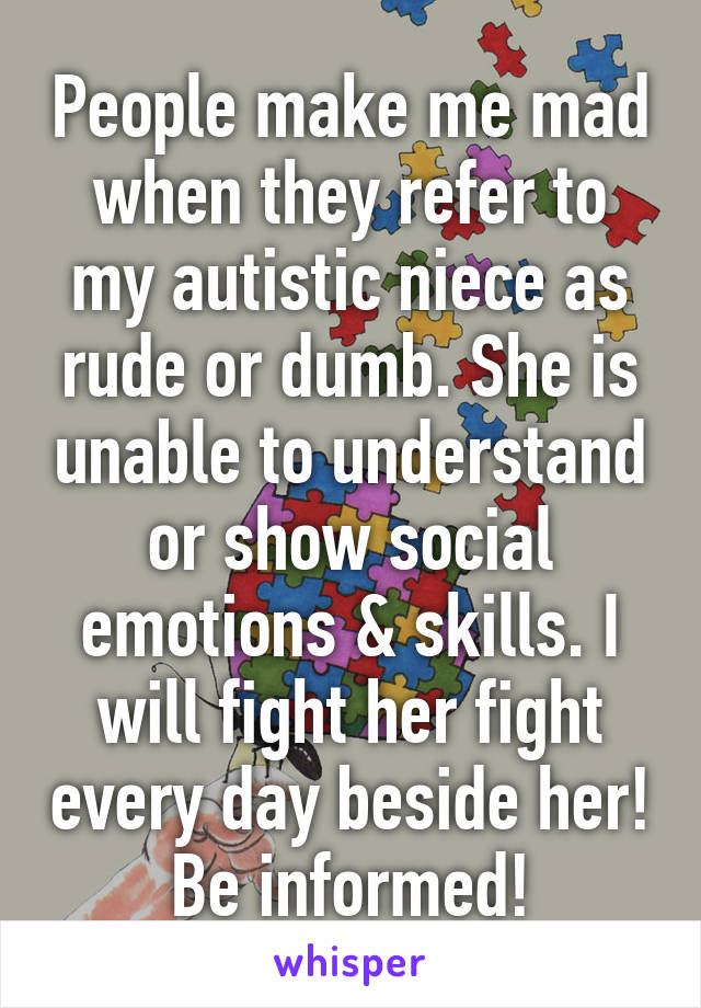People make me mad when they refer to my autistic niece as rude or dumb. She is unable to understand or show social emotions & skills. I will fight her fight every day beside her! Be informed!