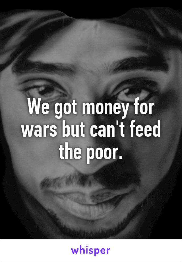 We got money for wars but can't feed the poor.