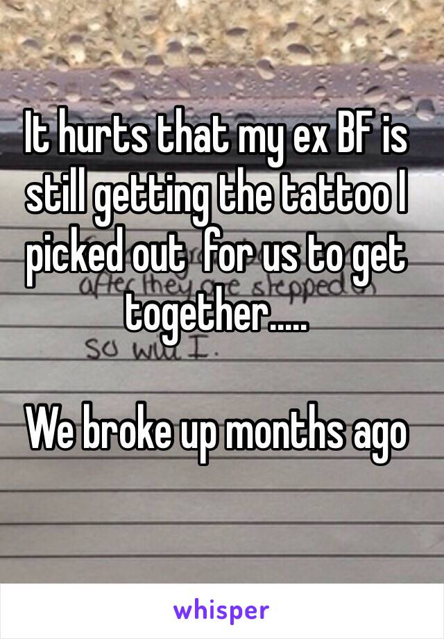 It hurts that my ex BF is still getting the tattoo I picked out  for us to get together.....   We broke up months ago