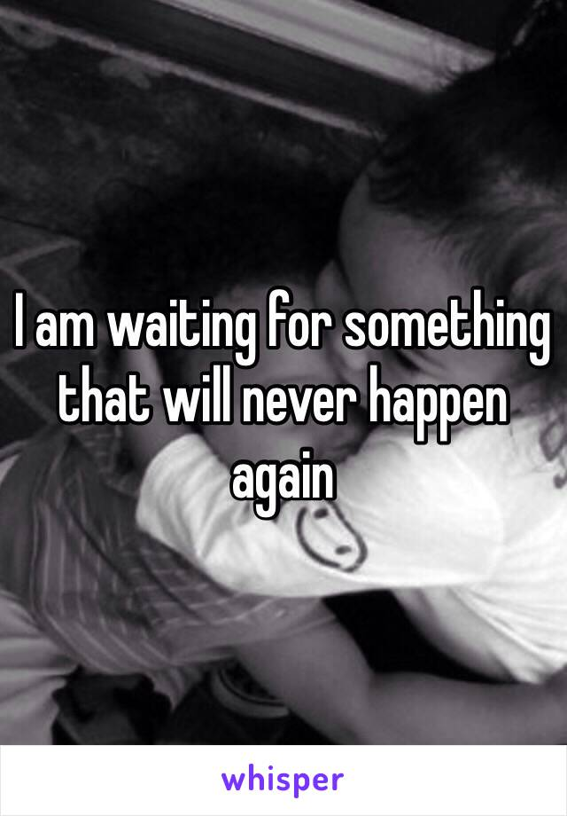 I am waiting for something that will never happen again