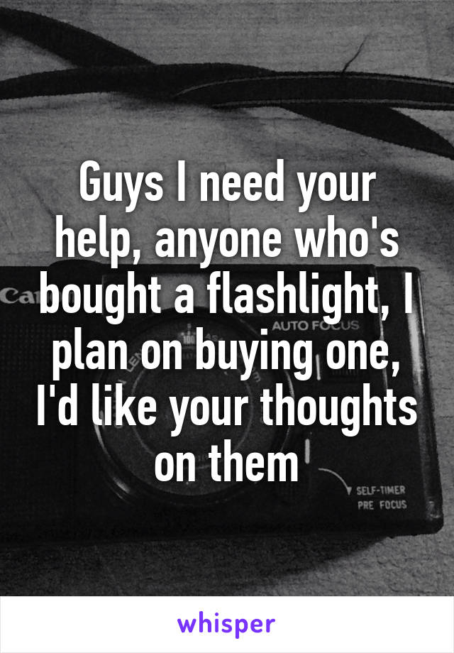 Guys I need your help, anyone who's bought a flashlight, I plan on buying one, I'd like your thoughts on them