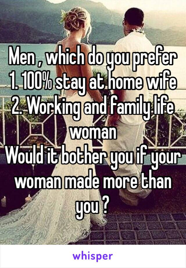 Men , which do you prefer  1. 100% stay at home wife  2. Working and family life woman  Would it bother you if your woman made more than you ?