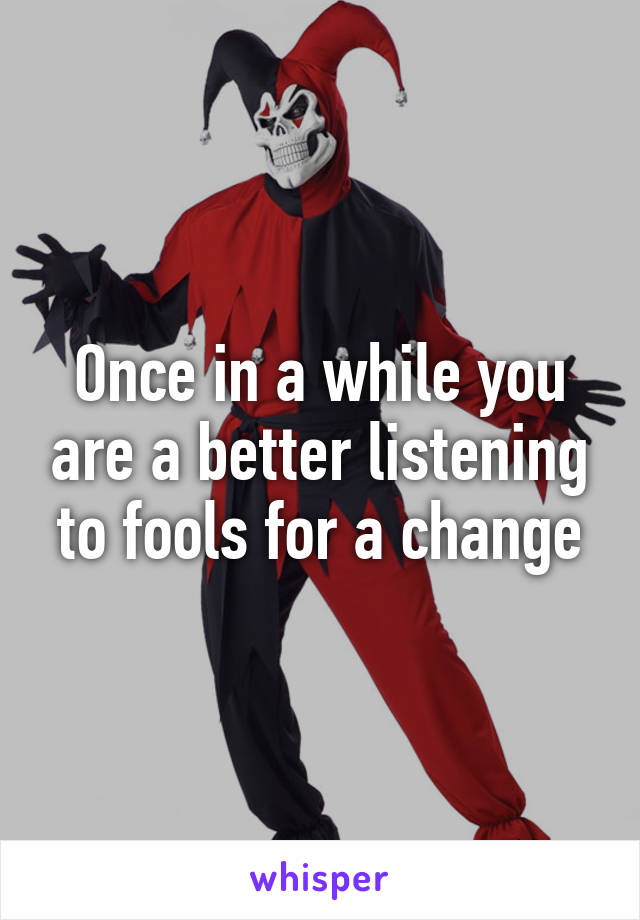 Once in a while you are a better listening to fools for a change
