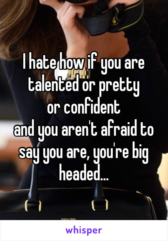 I hate how if you are  talented or pretty  or confident  and you aren't afraid to say you are, you're big headed...