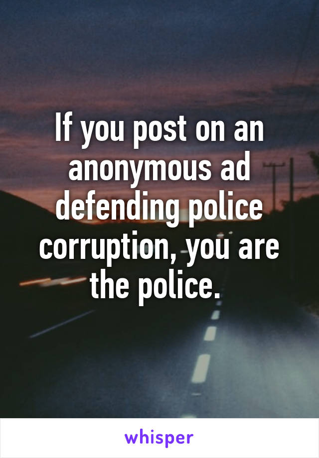 If you post on an anonymous ad defending police corruption, you are the police.