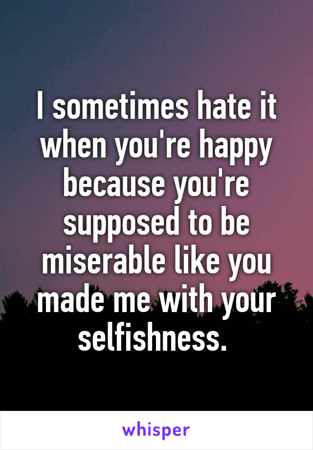 I sometimes hate it when you're happy because you're supposed to be miserable like you made me with your selfishness.