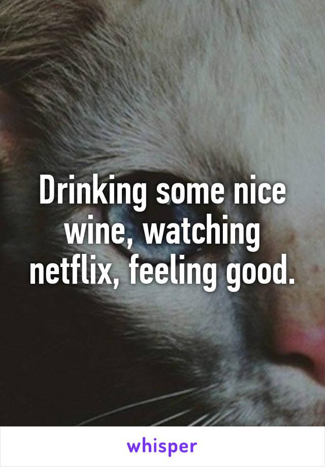 Drinking some nice wine, watching netflix, feeling good.