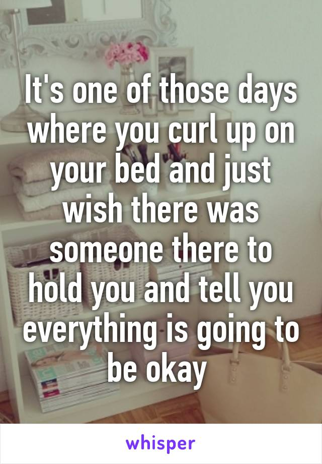 It's one of those days where you curl up on your bed and just wish there was someone there to hold you and tell you everything is going to be okay