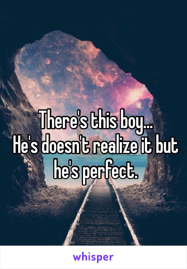 There's this boy... He's doesn't realize it but he's perfect.