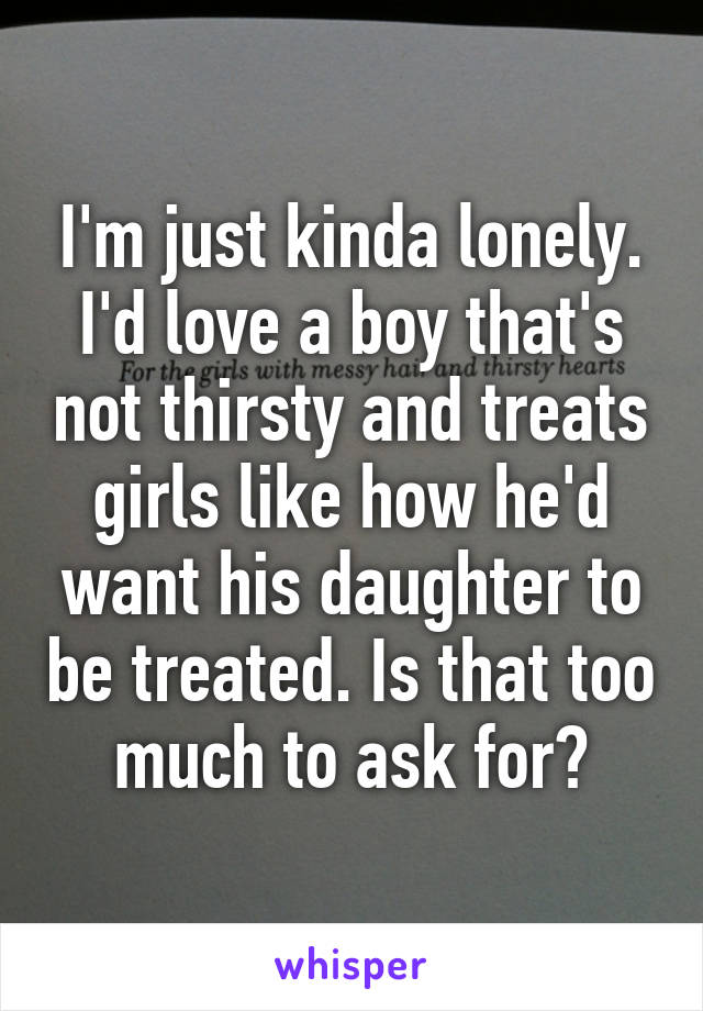 I'm just kinda lonely. I'd love a boy that's not thirsty and treats girls like how he'd want his daughter to be treated. Is that too much to ask for?