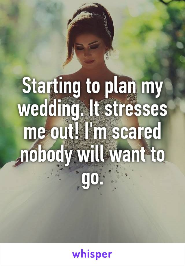 Starting to plan my wedding. It stresses me out! I'm scared nobody will want to go.