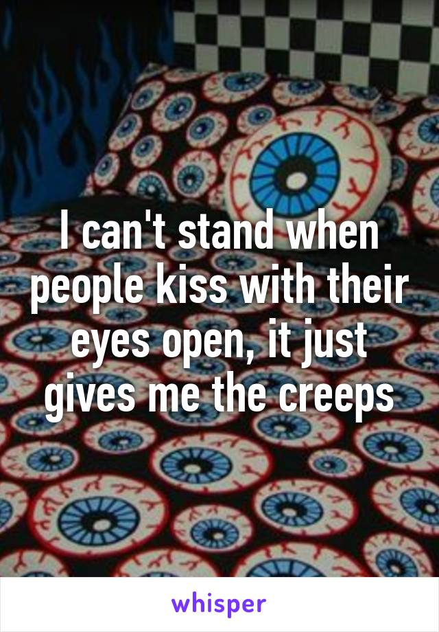 I can't stand when people kiss with their eyes open, it just gives me the creeps