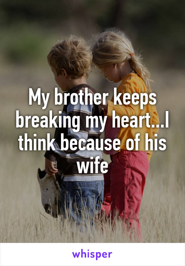 My brother keeps breaking my heart...I think because of his wife