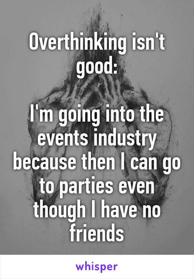 Overthinking isn't good:  I'm going into the events industry because then I can go to parties even though I have no friends