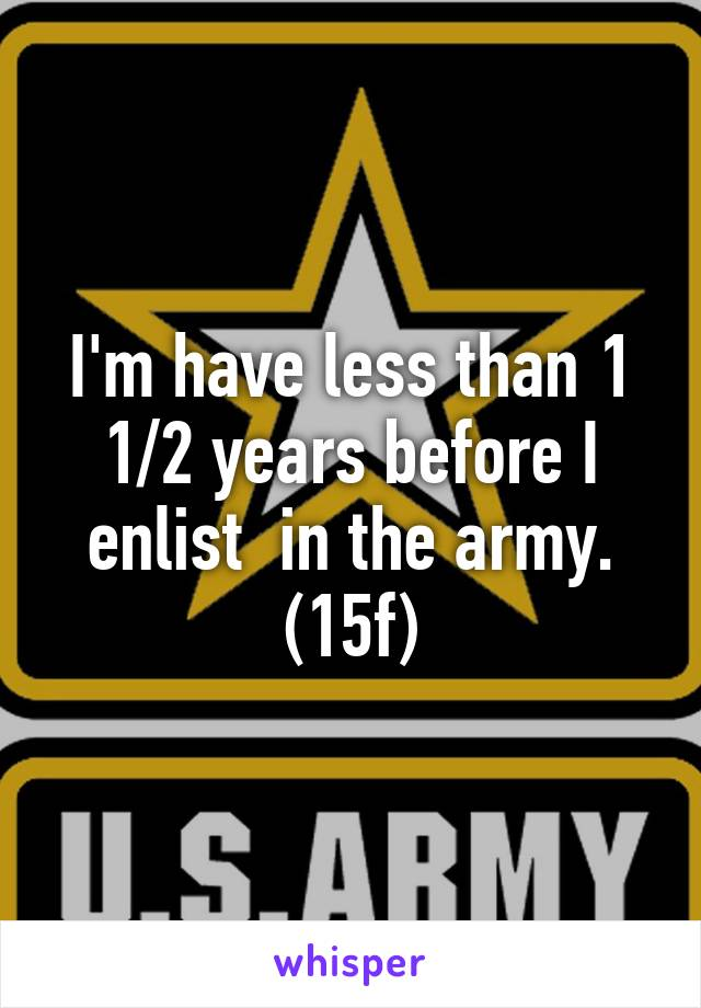 I'm have less than 1 1/2 years before I enlist  in the army. (15f)