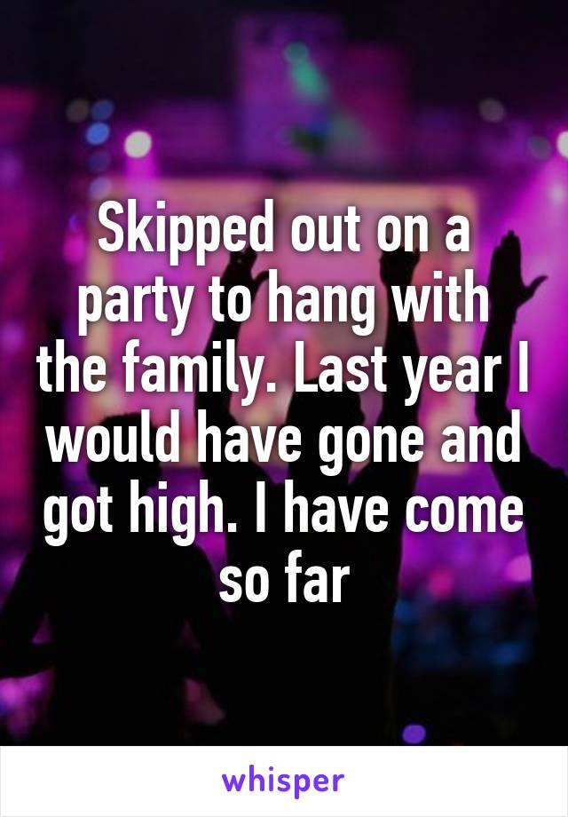 Skipped out on a party to hang with the family. Last year I would have gone and got high. I have come so far