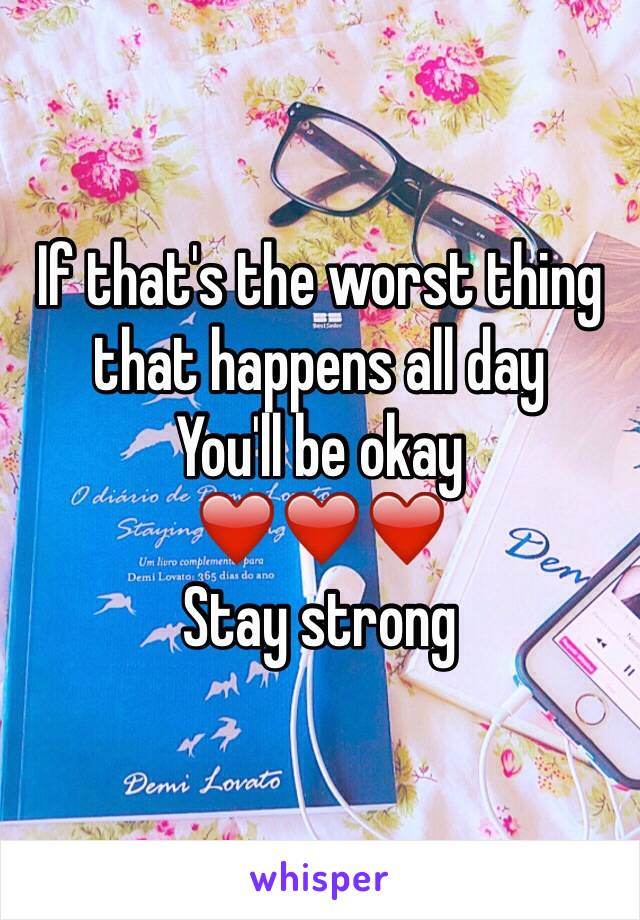 If that's the worst thing that happens all day You'll be okay ❤️❤️❤️ Stay strong