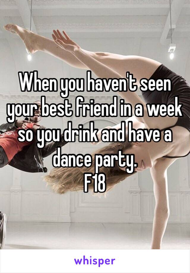 When you haven't seen your best friend in a week so you drink and have a dance party. F18