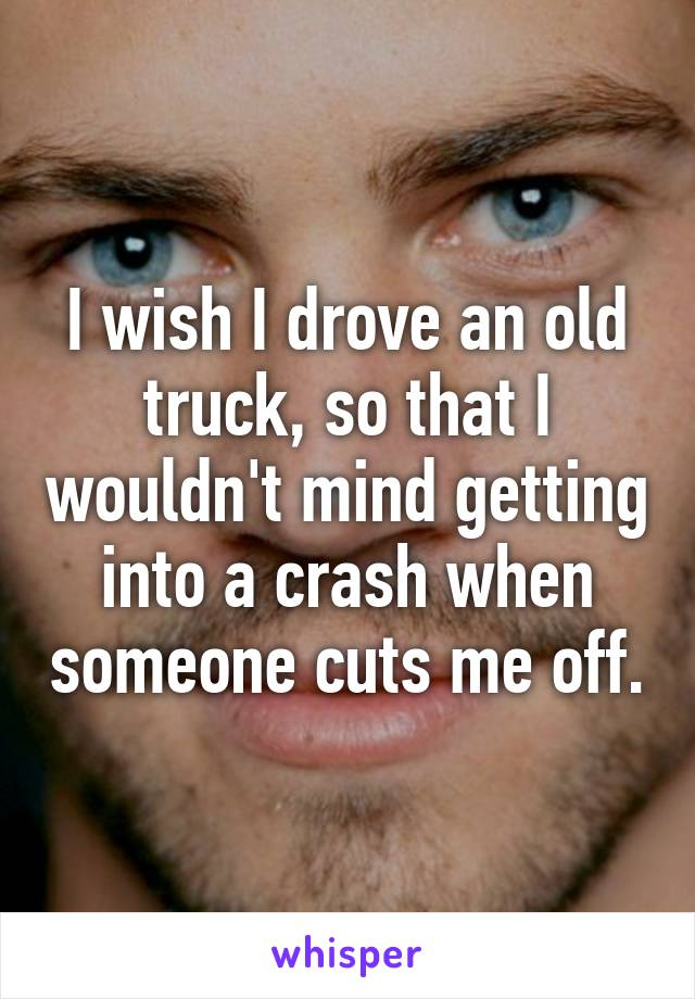 I wish I drove an old truck, so that I wouldn't mind getting into a crash when someone cuts me off.