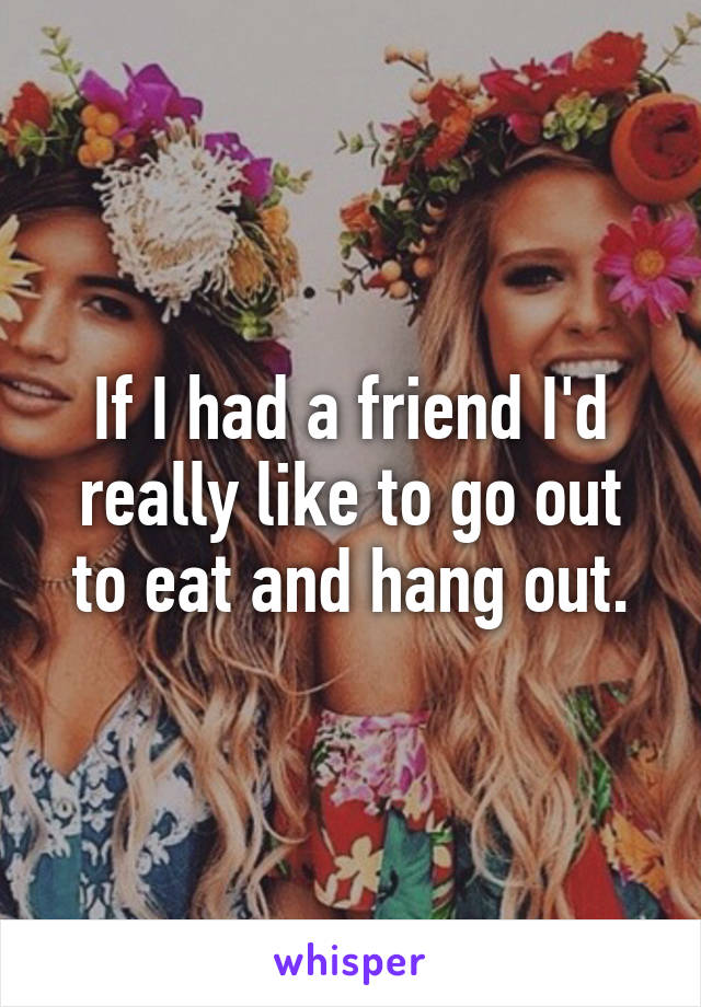 If I had a friend I'd really like to go out to eat and hang out.