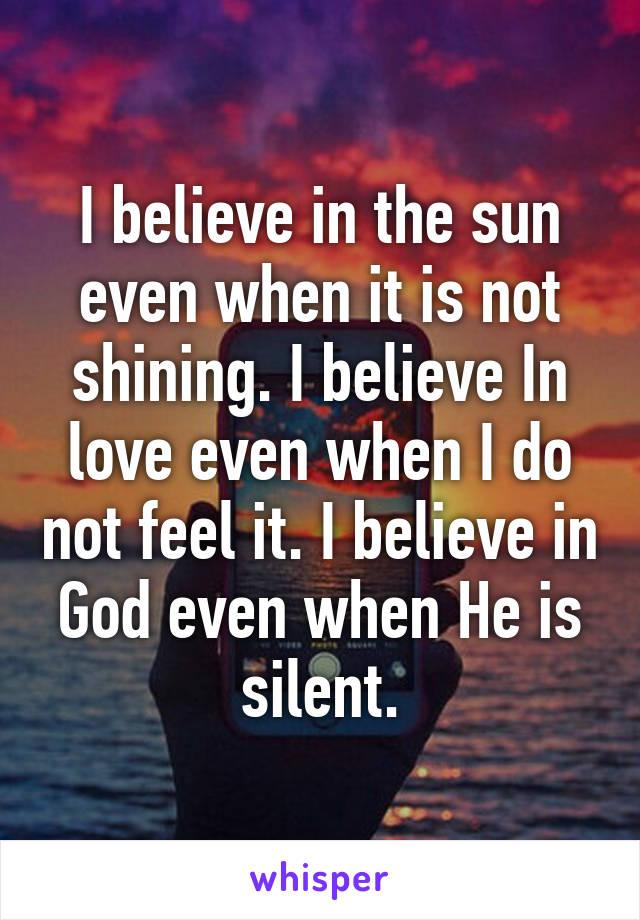 I believe in the sun even when it is not shining. I believe In love even when I do not feel it. I believe in God even when He is silent.