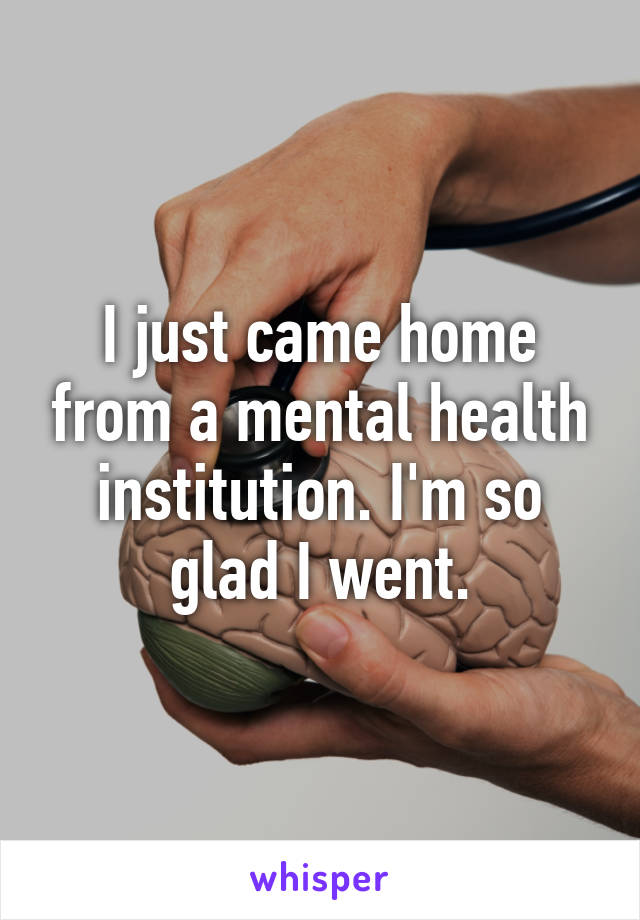 I just came home from a mental health institution. I'm so glad I went.