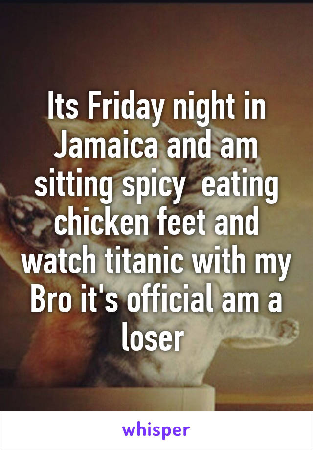 Its Friday night in Jamaica and am sitting spicy  eating chicken feet and watch titanic with my Bro it's official am a loser