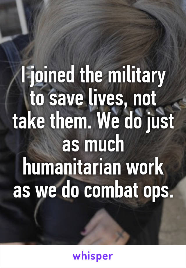I joined the military to save lives, not take them. We do just as much humanitarian work as we do combat ops.