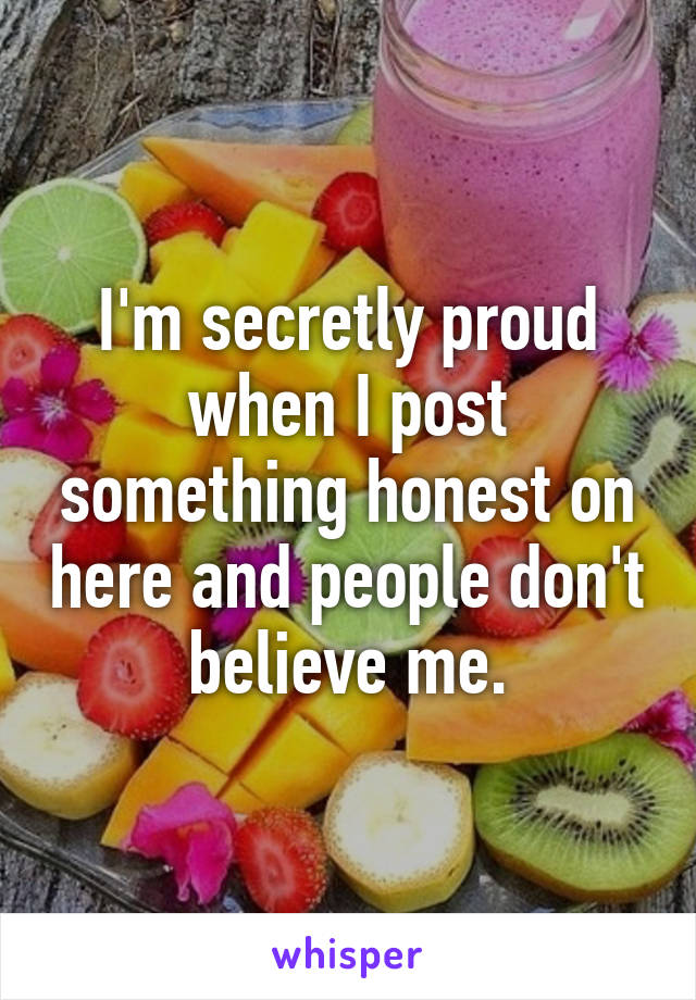 I'm secretly proud when I post something honest on here and people don't believe me.